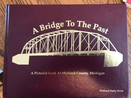 A BRIDGE TO THE PAST PICTORIAL LOOK HISTORY AT MIDLAND COUNTY MICHIGAN