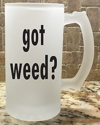 Frosted Glass Beer Mug Stein 16oz got weed? Great Gift For Him Fathers Day