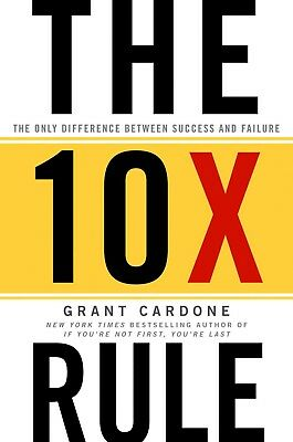 The 10X Rule  The Only Difference Between Success And Failure By Grant Cardone