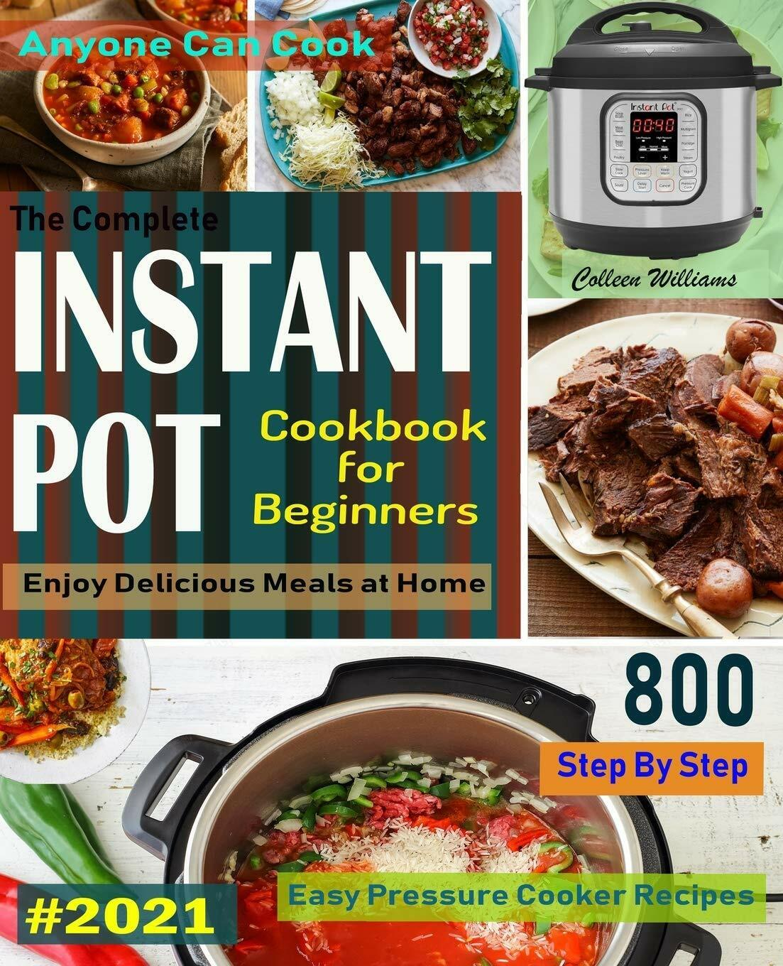 The Complete Instant Pot Cookbook For Beginners #2021: Step By Step Easy Recipes