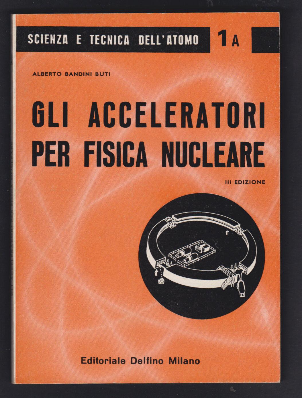 GLI ACCELERATORI PER FISICA NUCLEARE - ALBERTO BUTI - ED. DELFINO 1963 [*N4]