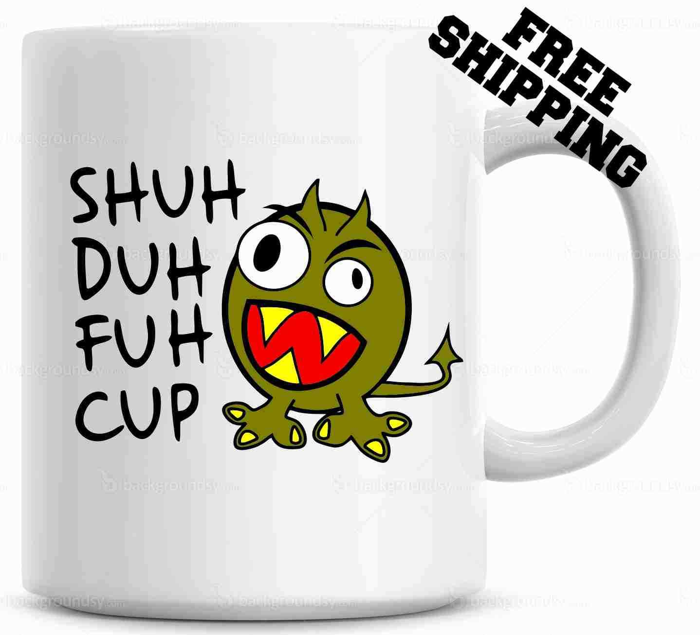Shuh Duh Fuh Cup Funny Monster  Mug  Gift for coworkers or o