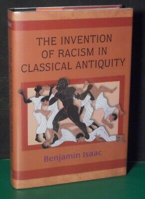 THE INVENTION OF RACISM IN CLASSICAL ANTIQUITY  by  BENJAMIN ISAAC  (The Invention Of Racism In Classical Antiquity)