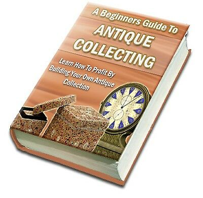 """ Beginner's Guide To Antique Collecting "" - Learn How To Profit"