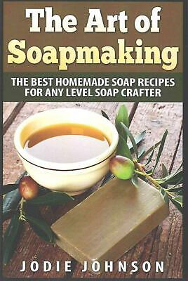 The Art of Soapmaking: The Best Homemade Soap Recipes for Any Level Soap