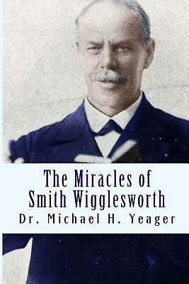 The Miracles of Smith Wigglesworth by Dr Michael H. Yeager (English) Paperback B ()