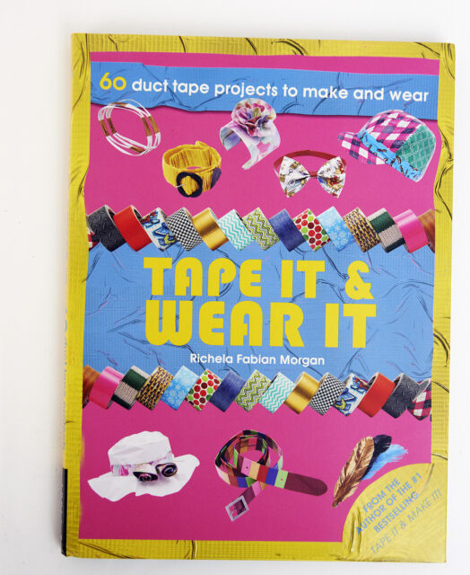 Tape it & Wear it: 60 Duct Tape Projects to Make and Wear by Richela Fabian Morg