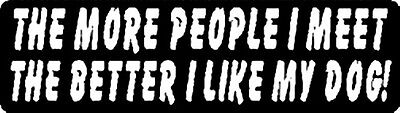 THE MORE PEOPLE I MEET THE BETTER I LIKE MY DOG! HELMET STICKER HARD HAT STICKER