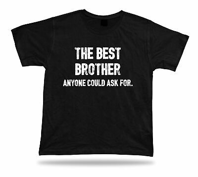 The best Brother anyone could ask for ever T Shirt BFF idea Gift tee