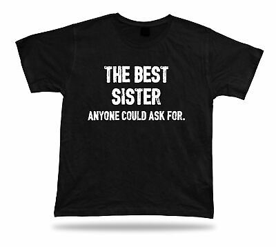 The best Sister anyone could ask for ever T Shirt BFF idea Gift tee