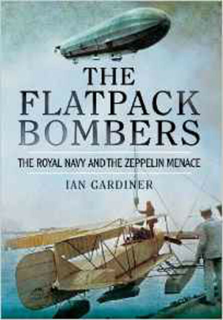 The Flatpack Bombers: The Royal Navy and the 'Zeppelin Menace', New, Ian Gardine