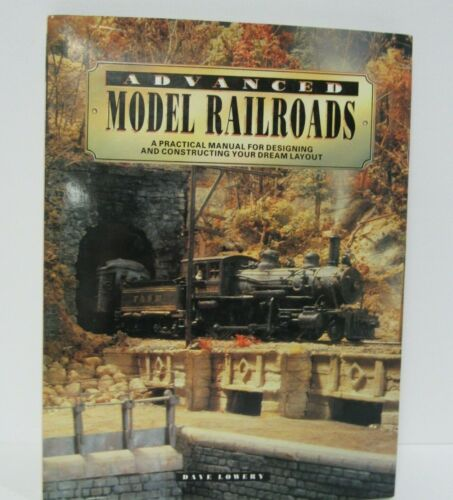 Advanced Model Railroads, Practical Manual for Dream Layouts by Dave Lowery