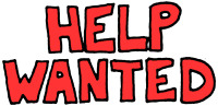 HELP WANTED - POSITIONS AVAILABLE ASAP