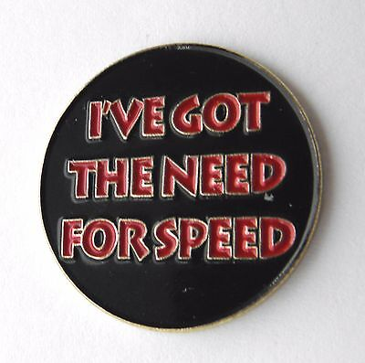 I'VE GOT THE NEED FOR SPEED HUMOROUS FUNNY LAPEL PIN BADGE 1 INCH