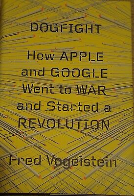 Dogfight   How Apple And Google Went To War And Started A Revolution By Fred