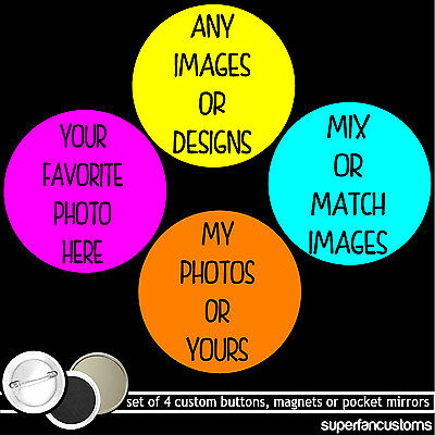 Custom SET OF 4 BUTTONS or MAGNETS or MIRRORS any images photos pinback badges