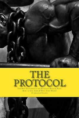 The Protocol: The Best Supplements for Building Muscle Mass, How to Use Them &