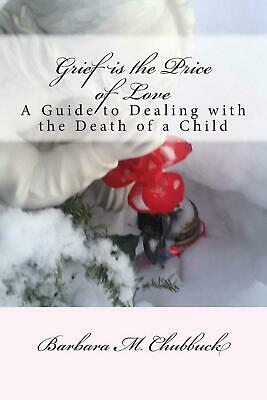 Grief Is the Price of Love: A Guide to Dealing with the Death of a Child by (Dealing With The Death Of A Child)