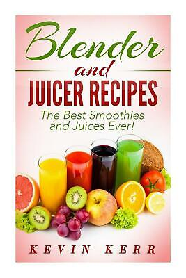 Blender and Juicer Recipes: The Best Smoothies and Juices Ever! by Kevin Kerr