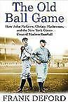 The Old Ball Game: How John McGraw, Christy Mathewson, and the New York Giants C