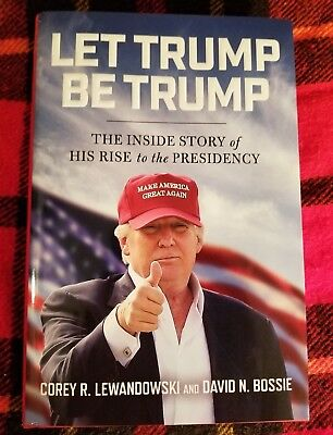 Let Trump Be Trump   The Inside Story Of His Rise To The Presidency  2017 Hc Dj