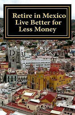 Retire in Mexico - Live Better for Less Money: Live the American Dream in