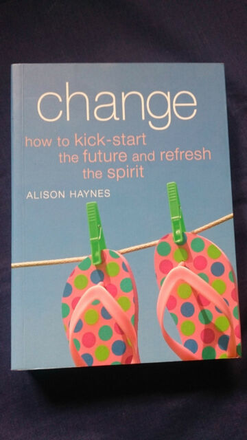CHANGE How to Kick-Start the Future and Refresh the Spirit ALISON HAYNES