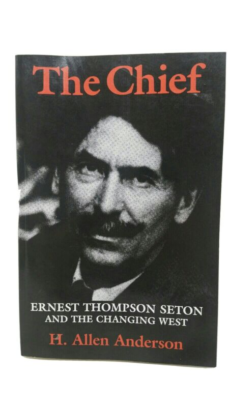 The Chief: Ernest Thompson Seton and the Changing West by H. Allen Anderson