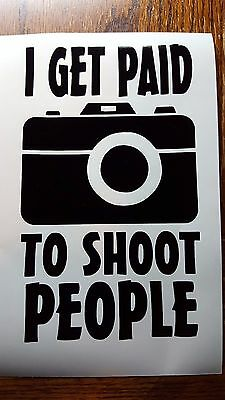I Get Paid To Shoot People Vinyl Decal Sticker Photographer Photography