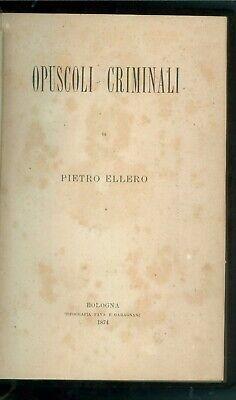 ELLERO PIETRO OPUSCOLI CRIMINALI TIP. FAVA E GARAGNANI 1874 PRIMA EDIZIONE