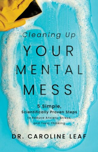 Cleaning Up Your Mental Mess by Dr. Caroline Leaf