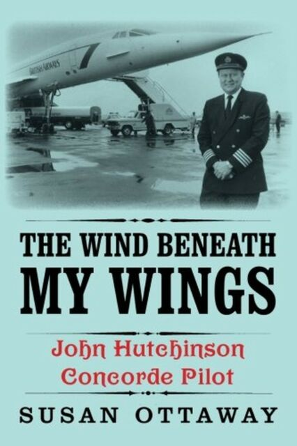 The Wind Beneath My Wings: John Hutchinson Concorde Pilot NEW BOOK