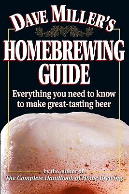 Dave Miller's Homebrewing Guide: Everything You Need to know to Make Great Beer Dave Millers Homebrewing Guide