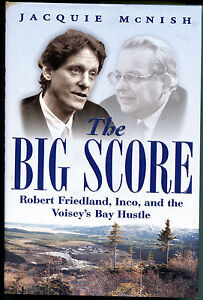 The Big Score : Robert Friedland, Inco and the Voisey's Bay Hustle by Jacquie...