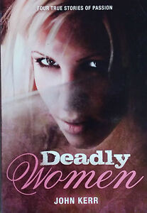 DEADLY WOMEN: 4 TRUE STORIES OF PASSION BY JOHN KERR TRUE CRIME BOOK ($9.95rrp)