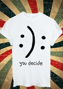 You Decide Smile Cry Sad Happy Tumblr T Shirt Men Women ...