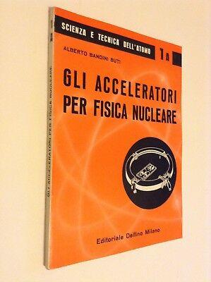 JD- GLI ACCELERATORI PER FISICA NUCLEARE - A. Bandini Buti ( Ed. Delfino, 1960 )