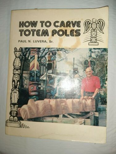 How to Carve Totem Poles by Paul N. Luvera, Sr.