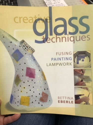 Creative Glass Techniques - Fusing, Painting and Lampwork