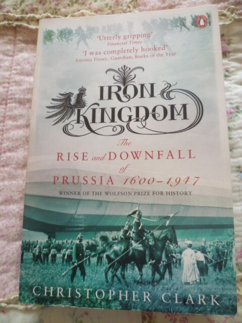 Iron Kingdom The Rise and Downfall of Prussia 1600-1917-Christopher Clark