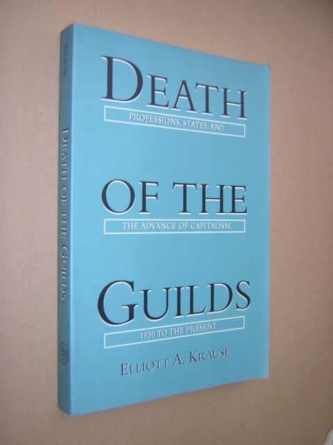 DEATH OF THE GUILDS. ELLIOTT KRAUSE. 1996. POLITICS & HISTORY. CAPITALISM.