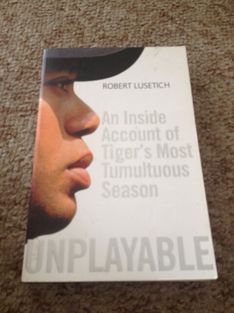 UNPLAYABLE, ROBERT LUSETICH, AN INSIDE ACCOUNT OF TIGER'S MOST TUMULTUOUS SEASON