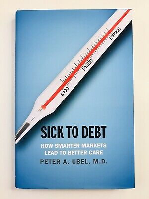 Sick to Debt: How Smarter Markets Lead to Better Care By Peter A. Ubel,