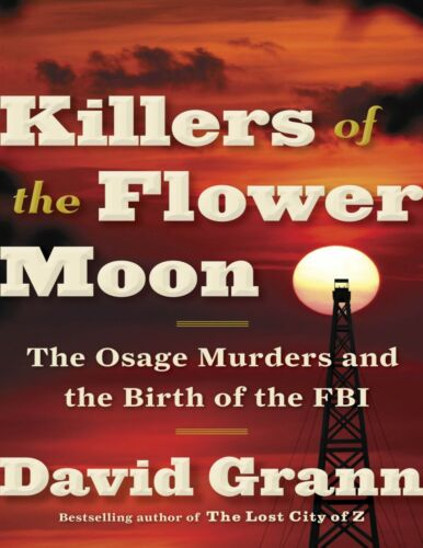 Killers of the Flower Moon: The Osage Murders and the .. by David Grann
