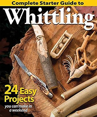 Starters Guide - Complete Starter Guide to Whittling: 24 Easy Projects You Can Make in a Weeke...