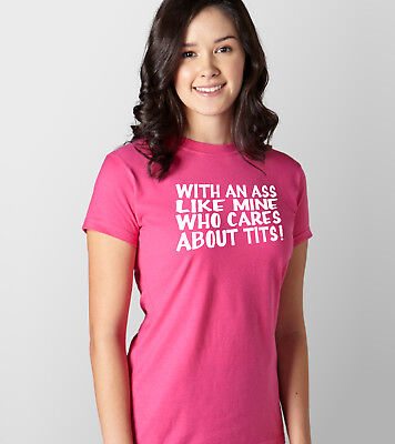 With An Ass Like Mine  Who Cares About Tits Ladies Fit Tee