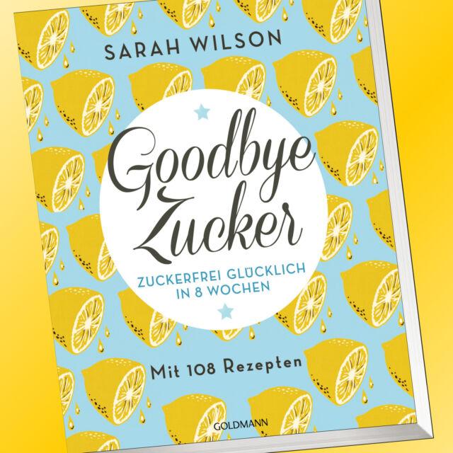 Sarah Wilson   GOODBYE ZUCKER   ZUCKERFREI in 8 Wochen   Mit 108 Rezepten (Buch)