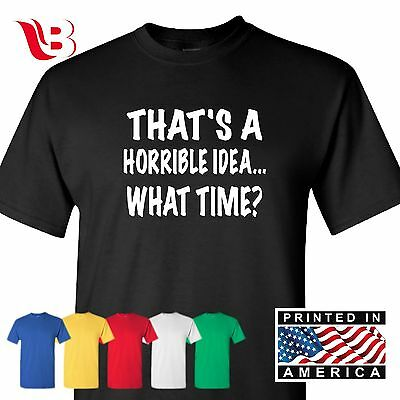 Thats A Horrible Idea What Time Funny T Shirt College Humor Party Tee (Adult Male Party Ideas)