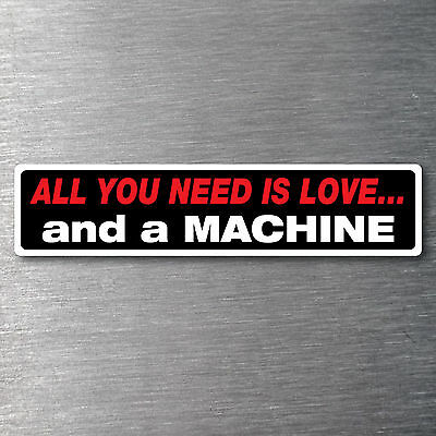 All you need is love  a Machine Sticker 200mm waterfade proof vinyl AMC