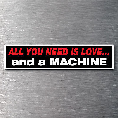 All you need is love  a Machine Sticker 10 yr waterfade proof vinyl AMC